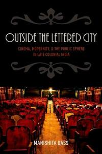 Outside the Lettered City: Cinema, Modernity, and the Public Sphere in Late Colonial India - Manishita Dass - cover