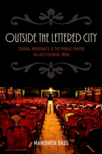 Ebook in inglese Outside the Lettered City: Cinema, Modernity, and the Public Sphere in Late Colonial India Dass, Manishita