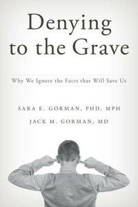Denying to the Grave: Why We Ignore the Facts that Will Save Us - Sara E. Gorman,Jack M. Gorman - cover