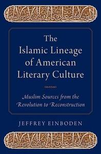The Islamic Lineage of American Literary Culture: Muslim Sources from the Revolution to Reconstruction - Jeffrey Einboden - cover