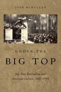 Under the Big Top: Big Tent Revivalism and American Culture, 1885-1925 - Josh McMullen - cover
