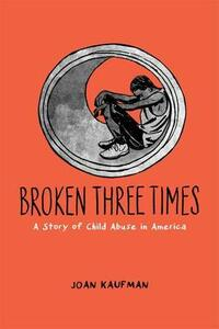 Broken Three Times: A Story of Child Abuse in America - Joan Kaufman - cover