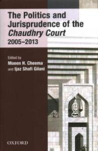 The Politics and Jurisprudence of the Chaudhry Court 2005-2013 - Moeen H. Cheema,Ijaz S. Gilani - cover