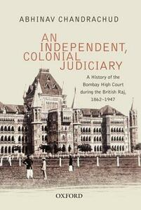 An Independent, Colonial Judiciary: A History of the Bombay High Court during the British Raj, 1862-1947 - Abhinav Chandrachud - cover