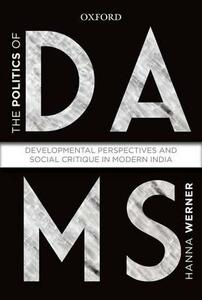 The Politics of Dams: Developmental Perspectives and Social Critique  in Modern India - Hanna Warner - cover