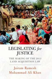 Legislating for Justice: The Making of the 2013 Land Acquisition Law - Jairam Ramesh,Muhammad Ali Khan - cover
