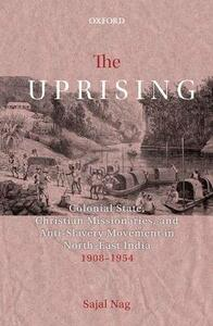 The Uprising: Colonial State, Christian Missionaries, and Anti-Slavery Movement in North-East India (1908-1954) - Sajal Nag - cover