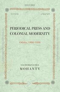 Periodical Press and Colonial Modernity: Odisha, 1866-1936 - Sachidananda Mohanty - cover