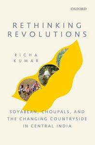 Rethinking Revolutions: Soyabean, Choupals, and the Changing Countryside in Central India - Richa Kumar - cover