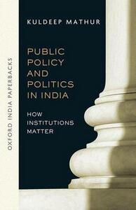 Public Policy and Politics in India (OIP): How Institutions Matter - Kuldeep Mathur - cover
