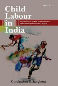 Child Labour in India: Globalization, Power, and the Politics of International Children's Rights - Gurchathen S. Sanghera - cover
