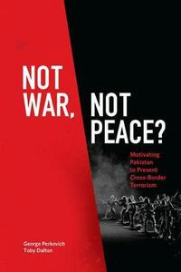 Not War, Not Peace?: Motivating Pakistan to Prevent Cross-Border Terrorism - George Perkovich,Toby Dalton - cover