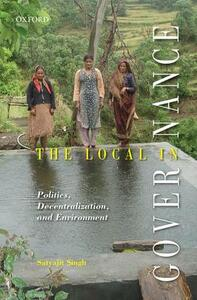 The Local in Governance: Politics, Decentralization, and Environment - Satyajit Singh - cover