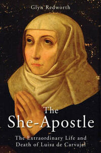 The She-Apostle: The Extraordinary Life and Death of Luisa de Carvajal - Glyn Redworth,British Hispanic Foundation - cover