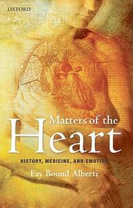 Matters of the Heart: History, Medicine, and Emotion - Fay Bound Alberti - cover