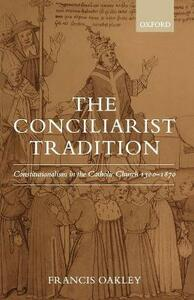 The Conciliarist Tradition: Constitutionalism in the Catholic Church 1300-1870 - Francis Oakley - cover
