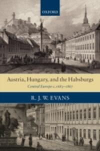 Austria, Hungary, and the Habsburgs: Central Europe c.1683-1867 - R. J. W. Evans - cover