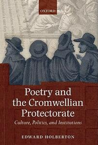 Poetry and the Cromwellian Protectorate: Culture, Politics, and Institutions - Edward Holberton - cover
