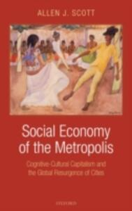 Social Economy of the Metropolis: Cognitive-Cultural Capitalism and the Global Resurgence of Cities - Allen J. Scott - cover
