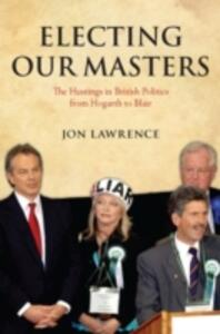 Electing Our Masters: The Hustings in British Politics from Hogarth to Blair - Jon Lawrence - cover