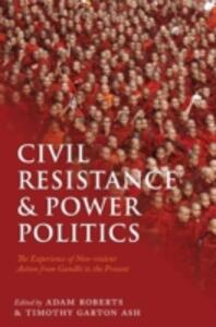 Civil Resistance and Power Politics: The Experience of Non-violent Action from Gandhi to the Present - cover