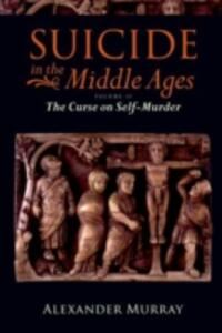 Suicide in the Middle Ages, Volume 2: The Curse on Self-Murder - Alexander Murray - cover