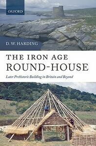The Iron Age Round-House: Later Prehistoric Building in Britain and Beyond - D. W. Harding - cover