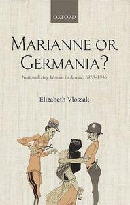 Marianne or Germania?: Nationalizing Women in Alsace, 1870-1946 - Elizabeth Vlossak - cover