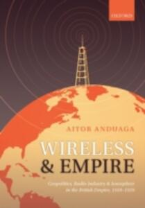 Wireless and Empire: Geopolitics, Radio Industry, and Ionosphere in the British Empire, 1918-1939 - Aitor Anduaga - cover