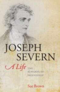 Joseph Severn, A Life: The Rewards of Friendship - Sue Brown - cover