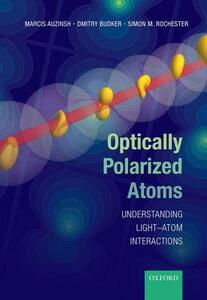 Optically Polarized Atoms: Understanding light-atom interactions - Marcis Auzinsh,Dmitry Budker,Simon Rochester - cover