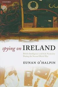 Spying on Ireland: British Intelligence and Irish Neutrality during the Second World War - Eunan O'Halpin - cover