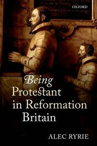 Being Protestant in Reformation Britain - Alec Ryrie - cover