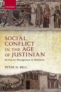 Social Conflict in the Age of Justinian: Its Nature, Management, and Mediation - Peter N. Bell - cover
