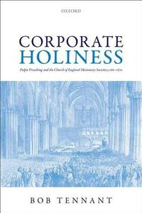 Corporate Holiness: Pulpit Preaching and the Church of England Missionary Societies, 1760-1870 - Bob Tennant - cover