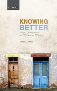 Knowing Better: Virtue, Deliberation, and Normative Ethics - Daniel Star - cover