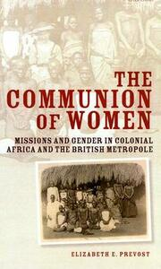 The Communion of Women: Missions and Gender in Colonial Africa and the British Metropole - Elizabeth E. Prevost - cover