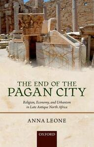 The End of the Pagan City: Religion, Economy, and Urbanism in Late Antique North Africa - Anna Leone - cover