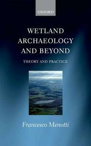 Wetland Archaeology and Beyond: Theory and Practice - Francesco Menotti - cover