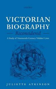 Victorian Biography Reconsidered: A Study of Nineteenth-Century 'Hidden' Lives - Juliette Atkinson - cover