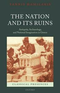 The Nation and its Ruins: Antiquity, Archaeology, and National Imagination in Greece - Yannis Hamilakis - cover