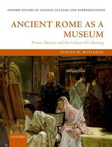 Ancient Rome as a Museum: Power, Identity, and the Culture of Collecting - Steven H. Rutledge - cover