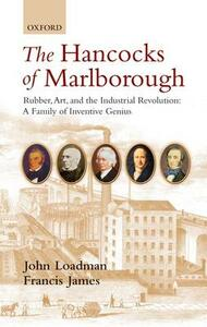 The Hancocks of Marlborough: Rubber, Art and the Industrial Revolution - A Family of Inventive Genius - John Loadman,Francis James - cover