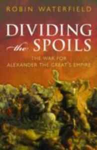 Dividing the Spoils: The War for Alexander the Great's Empire - Robin Waterfield - cover