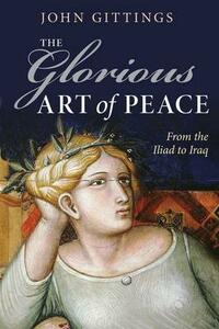 The Glorious Art of Peace: From the Iliad to Iraq - John Gittings - cover