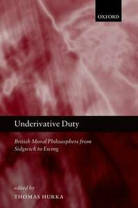 Underivative Duty: British Moral Philosophers from Sidgwick to Ewing - cover