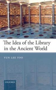 The Idea of the Library in the Ancient World - Yun Lee Too - cover