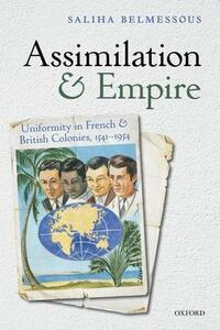 Assimilation and Empire: Uniformity in French and British Colonies, 1541-1954 - Saliha Belmessous - cover