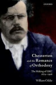 Chesterton and the Romance of Orthodoxy: The Making of GKC, 1874-1908 - William Oddie - cover