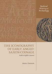 The Iconography of Early Anglo-Saxon Coinage: Sixth to Eighth Centuries - Anna Gannon - cover